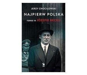 Najpierw Polska. Rzecz o Józefie Becku