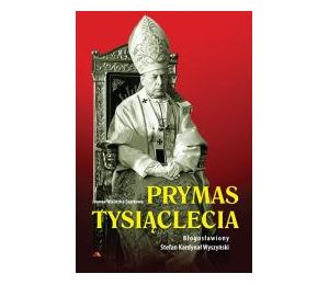 Prymas Tysiąclecia. Bł. Stefan Kardynał Wyszyński