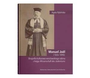 Manuel Joël (1826–1890). Biografia kulturowa wrocławskiego rabina z kręgu Wissenschaft des Judentums