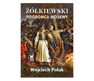 Żółkiewski. Pogromca Moskwy. Biografia
