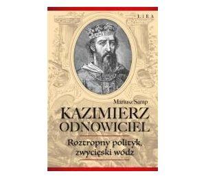 Kazimierz Odnowiciel. Roztropny polityk, zwycięski wódz