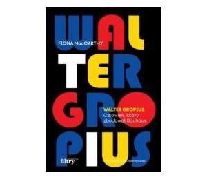 Walter Gropius. Człowiek, który zbudował Bauhaus